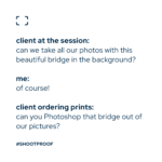 """This silly, sarcastic meme created by Anne Simone for ShootProof says, """"Client at the session: 'Can we take all our photos with this beautiful bridge in the background?' Me: 'Of course!' Client ordering prints: 'Can you Photoshop that bridge out of our pictures?'"""""""